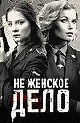 Сериал «Не женское дело» (2014)